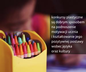 konkursy plastyczne są dobrym sposobem na podnoszenie motywacji ucznia i kształtowanie jego pozytywnej postawy wobec języka i kultury